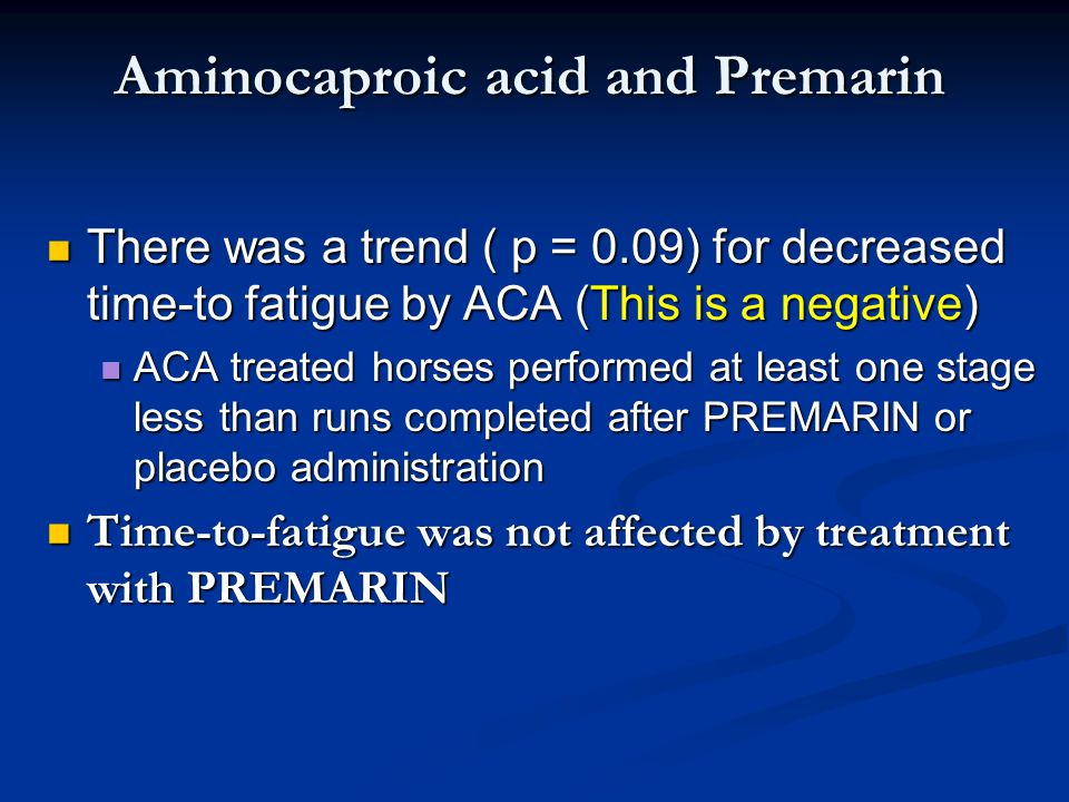 Aminocaproic acid and Premarin There was a trend ( p = 0.09) for decreased time-to fatigue by ACA (This is a negative) There was a trend ( p = 0.09) for decreased time-to fatigue by ACA (This is a negative) ACA treated horses performed at least one stage less than runs completed after PREMARIN or placebo administration ACA treated horses performed at least one stage less than runs completed after PREMARIN or placebo administration Time-to-fatigue was not affected by treatment with PREMARIN Time-to-fatigue was not affected by treatment with PREMARIN