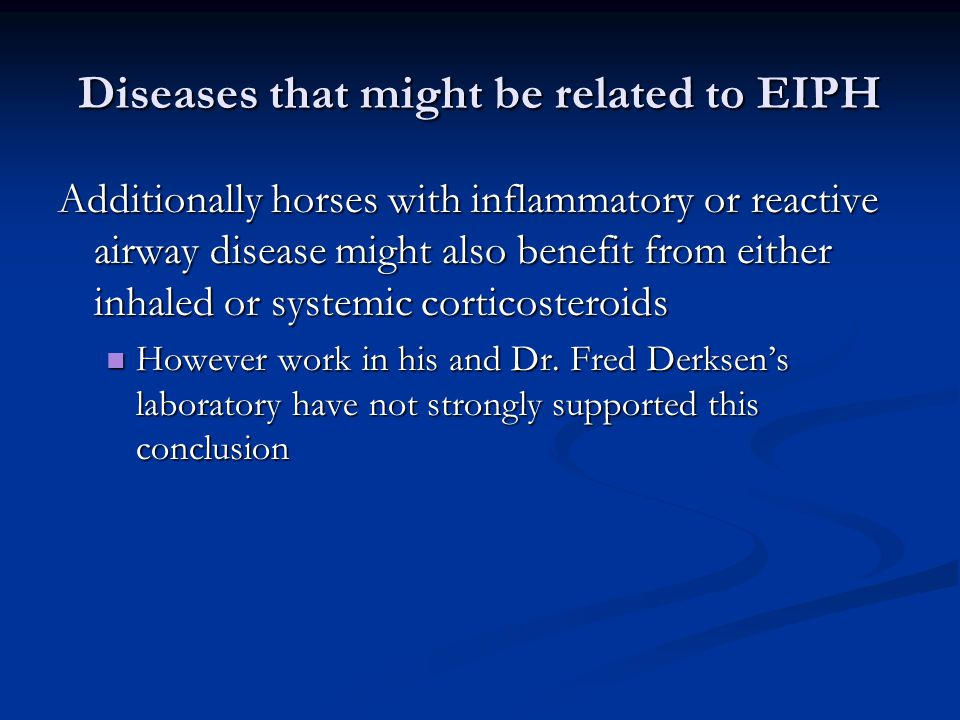 Diseases that might be related to EIPH Additionally horses with inflammatory or reactive airway disease might also benefit from either inhaled or systemic corticosteroids However work in his and Dr.