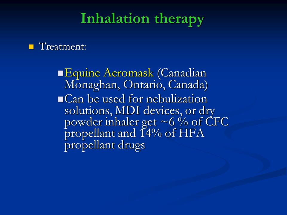 Inhalation therapy Treatment: Treatment: Equine Aeromask (Canadian Monaghan, Ontario, Canada) Equine Aeromask (Canadian Monaghan, Ontario, Canada) Can be used for nebulization solutions, MDI devices, or dry powder inhaler get ~6 % of CFC propellant and 14% of HFA propellant drugs Can be used for nebulization solutions, MDI devices, or dry powder inhaler get ~6 % of CFC propellant and 14% of HFA propellant drugs