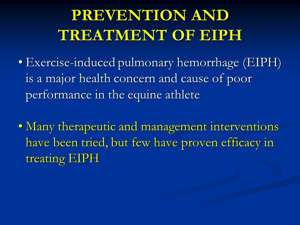 Most Evidence for Treatment of EIPH Furosemide and Flair Nasal Strip Furosemide and Flair Nasal Strip Currently being used to treat EIPH based on evidence that these decrease but do not prevent EIPH Currently being used to treat EIPH based on evidence that these decrease but do not prevent EIPH Sweeney et al 1984( in Eq Exercise Physiology) Sweeney et al 1984( in Eq Exercise Physiology) Goer et al 2001 (Equine vet J 33, 577-584) Goer et al 2001 (Equine vet J 33, 577-584) Kindig et al 2001 (J Appl Phys 91, 1396-1400) Kindig et al 2001 (J Appl Phys 91, 1396-1400) Zawadzkas et al 2006 (Eq vet J supp 36, 291-293) Zawadzkas et al 2006 (Eq vet J supp 36, 291-293) Epp et al 2009 (J Eq Vet Sci 29, 527-532) Epp et al 2009 (J Eq Vet Sci 29, 527-532) Hinchcliff et al 2009 (JAVMA 235, 76-82) Hinchcliff et al 2009 (JAVMA 235, 76-82)