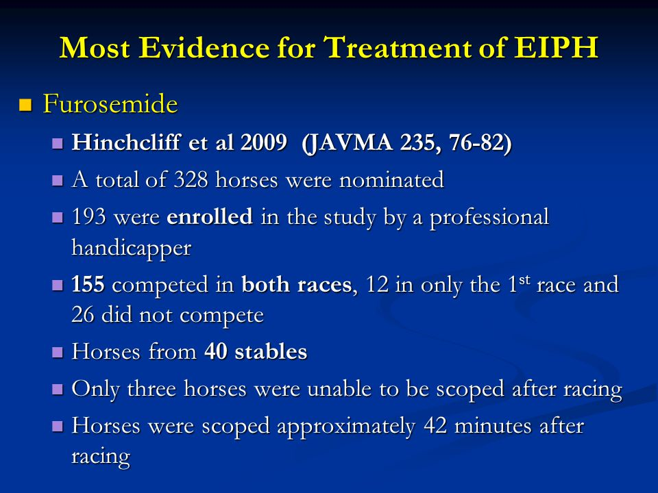 Most Evidence for Treatment of EIPH Furosemide Hinchcliff et al 2009 (JAVMA 235, 76-82 ) Furosemide Hinchcliff et al 2009 (JAVMA 235, 76-82 ) Scores for endoscopic severity for EIPH were less severe after furosemide with no 3 or 4 Scores for endoscopic severity for EIPH were less severe after furosemide with no 3 or 4 Scores for endoscopic severity for EIPH ranged from 1 to 4 in horses after saline Scores for endoscopic severity for EIPH ranged from 1 to 4 in horses after saline FOR THE 152 HORSES SCOPED AFTER BOTH RACES 57% HAD EIPH >/= 1 WITH FUROSEMIDE AND NONE WAS A GRADE 3 TO 4 WHILE 79% HAD EIPH AFTER SALINE FOR THE 152 HORSES SCOPED AFTER BOTH RACES 57% HAD EIPH >/= 1 WITH FUROSEMIDE AND NONE WAS A GRADE 3 TO 4 WHILE 79% HAD EIPH AFTER SALINE