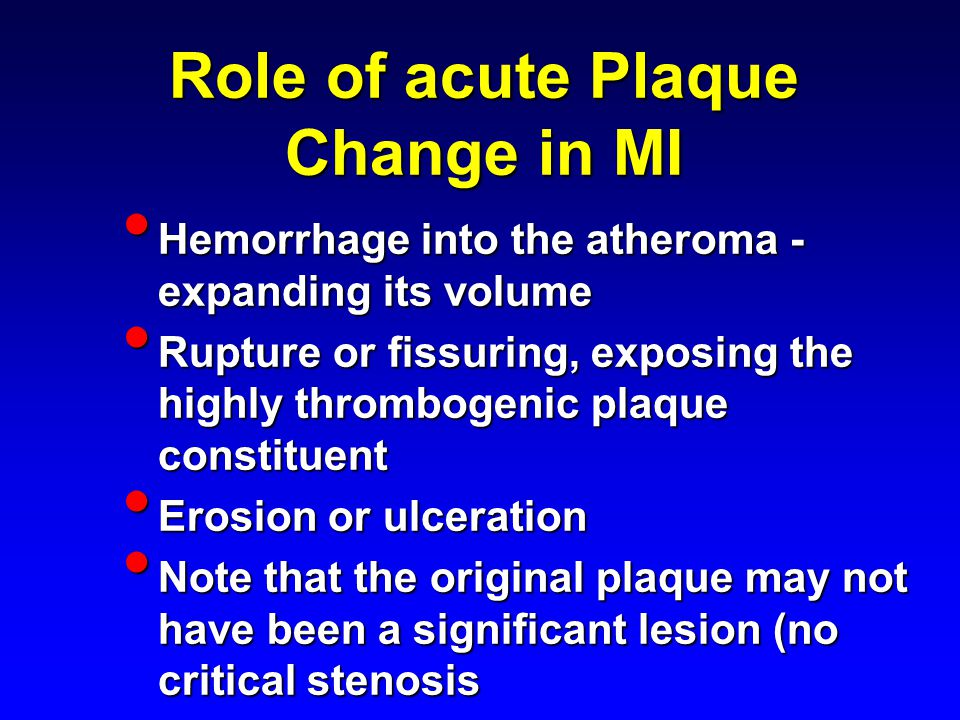 Role of acute Plaque Change in MI Hemorrhage into the atheroma - expanding its volume Hemorrhage into the atheroma - expanding its volume Rupture or fissuring, exposing the highly thrombogenic plaque constituent Rupture or fissuring, exposing the highly thrombogenic plaque constituent Erosion or ulceration Erosion or ulceration Note that the original plaque may not have been a significant lesion (no critical stenosis Note that the original plaque may not have been a significant lesion (no critical stenosis