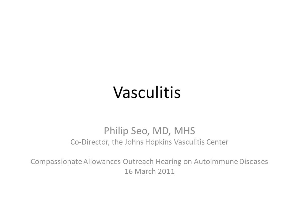 Vasculitis Philip Seo, MD, MHS Co-Director, the Johns Hopkins Vasculitis Center Compassionate Allowances Outreach Hearing on Autoimmune Diseases 16 March 2011