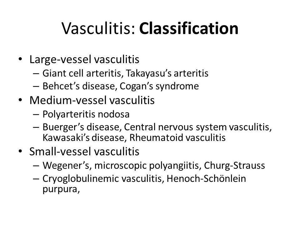 Vasculitis: Classification Large-vessel vasculitis – Giant cell arteritis, Takayasu's arteritis – Behcet's disease, Cogan's syndrome Medium-vessel vasculitis – Polyarteritis nodosa – Buerger's disease, Central nervous system vasculitis, Kawasaki's disease, Rheumatoid vasculitis Small-vessel vasculitis – Wegener's, microscopic polyangiitis, Churg-Strauss – Cryoglobulinemic vasculitis, Henoch-Schönlein purpura,