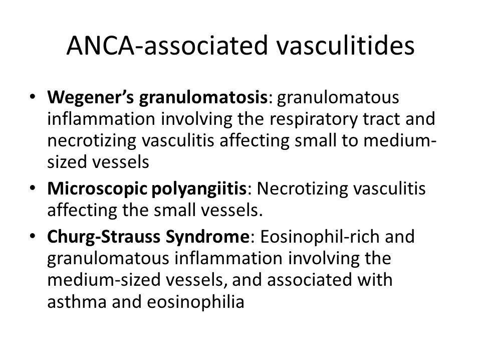 ANCA-associated vasculitides Wegener's granulomatosis: granulomatous inflammation involving the respiratory tract and necrotizing vasculitis affecting small to medium- sized vessels Microscopic polyangiitis: Necrotizing vasculitis affecting the small vessels.