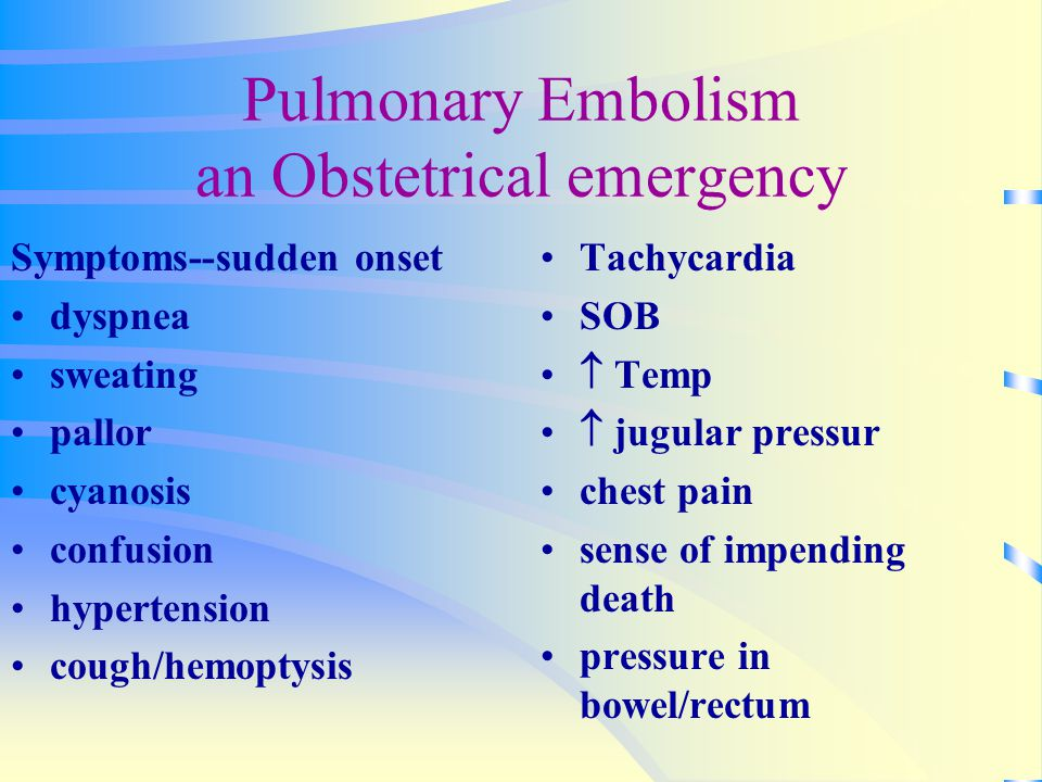 Pulmonary Embolism an Obstetrical emergency Symptoms--sudden onset dyspnea sweating pallor cyanosis confusion hypertension cough/hemoptysis Tachycardi