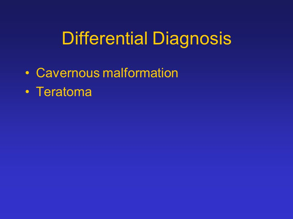 Differential Diagnosis Cavernous malformation Teratoma