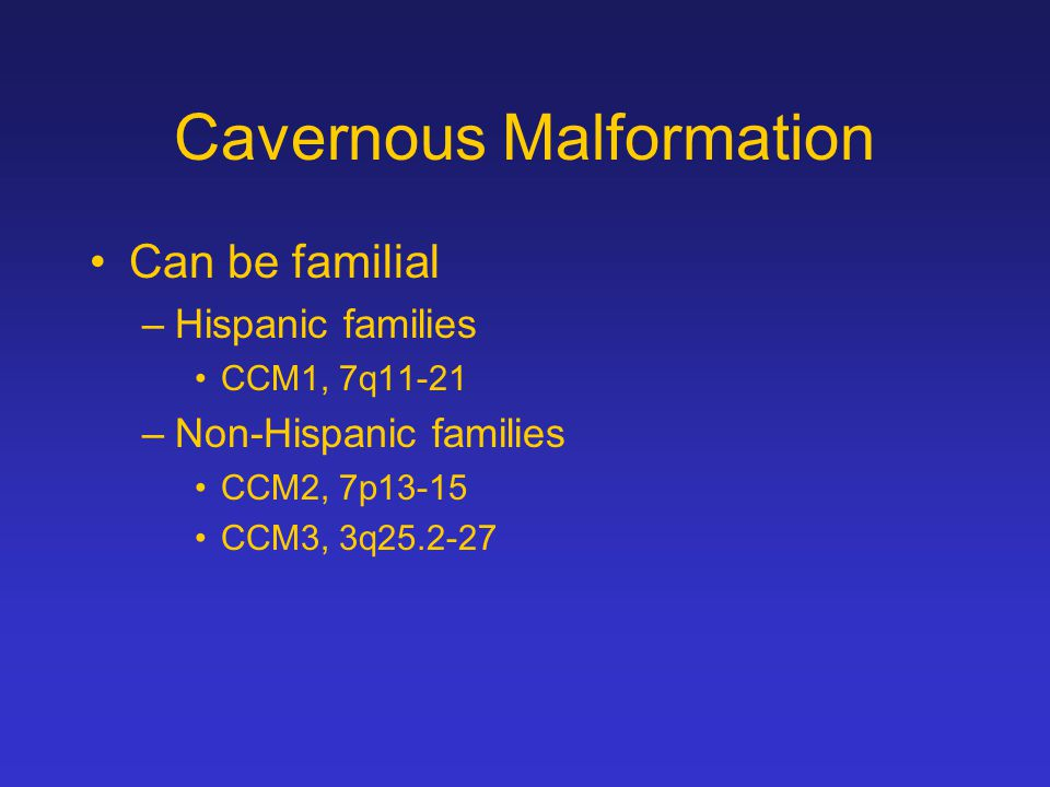 Cavernous Malformation Can be familial –Hispanic families CCM1, 7q11-21 –Non-Hispanic families CCM2, 7p13-15 CCM3, 3q25.2-27