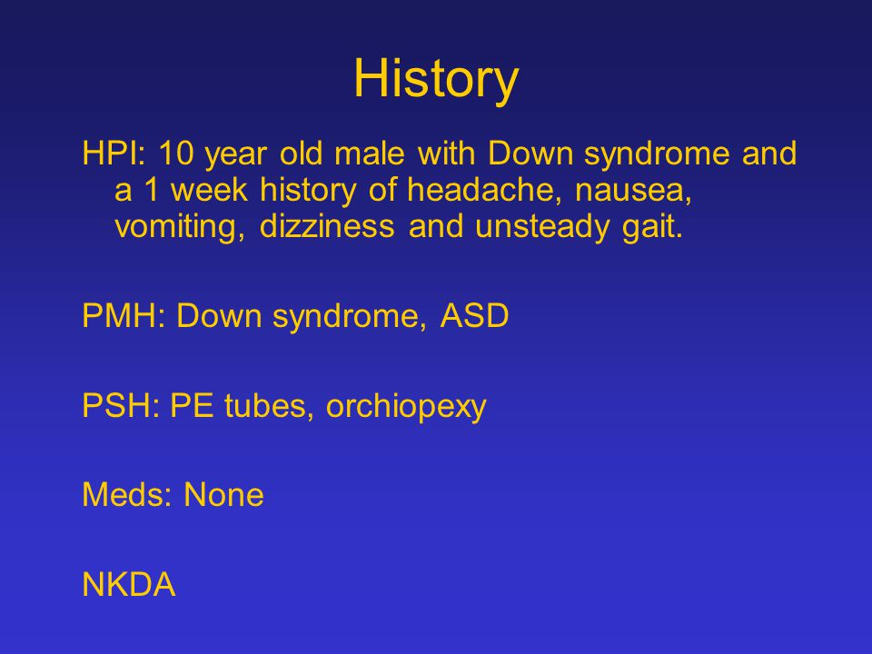 History HPI: 10 year old male with Down syndrome and a 1 week history of headache, nausea, vomiting, dizziness and unsteady gait.
