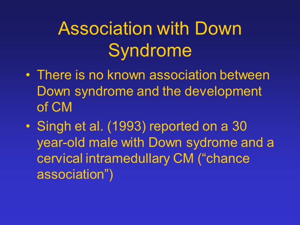 Association with Down Syndrome There is no known association between Down syndrome and the development of CM Singh et al. (1993) reported on a 30 year