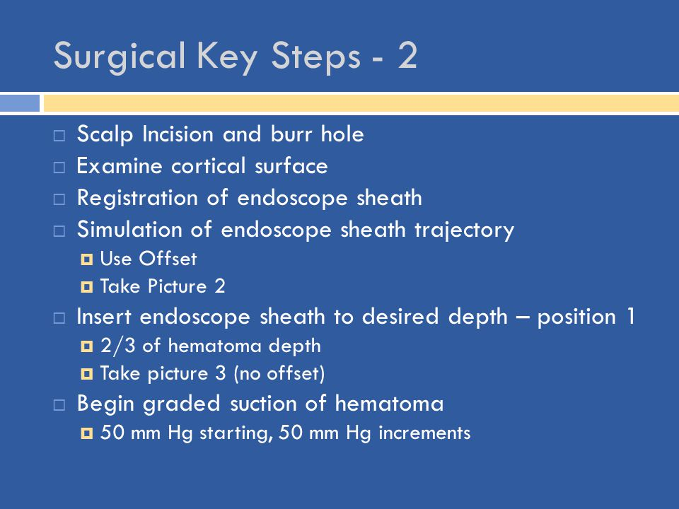 Surgical Key Steps - 2  Scalp Incision and burr hole  Examine cortical surface  Registration of endoscope sheath  Simulation of endoscope sheath t