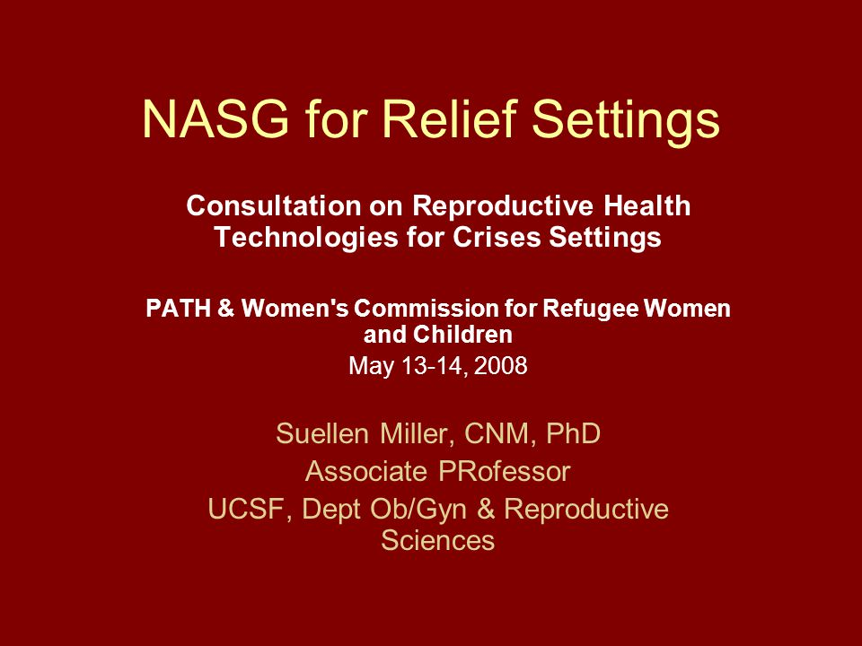 NASG for Relief Settings Consultation on Reproductive Health Technologies for Crises Settings PATH & Women s Commission for Refugee Women and Children May 13-14, 2008 Suellen Miller, CNM, PhD Associate PRofessor UCSF, Dept Ob/Gyn & Reproductive Sciences