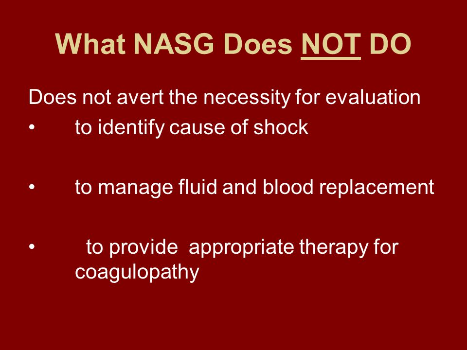 What NASG Does NOT DO Does not avert the necessity for evaluation to identify cause of shock to manage fluid and blood replacement to provide appropriate therapy for coagulopathy