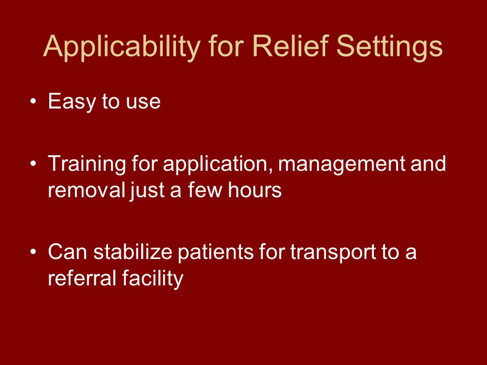 Applicability for Relief Settings Easy to use Training for application, management and removal just a few hours Can stabilize patients for transport to a referral facility