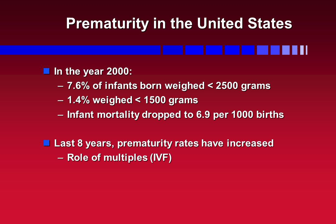 Prematurity in the United States In the year 2000: In the year 2000: –7.6% of infants born weighed < 2500 grams –1.4% weighed < 1500 grams –Infant mor