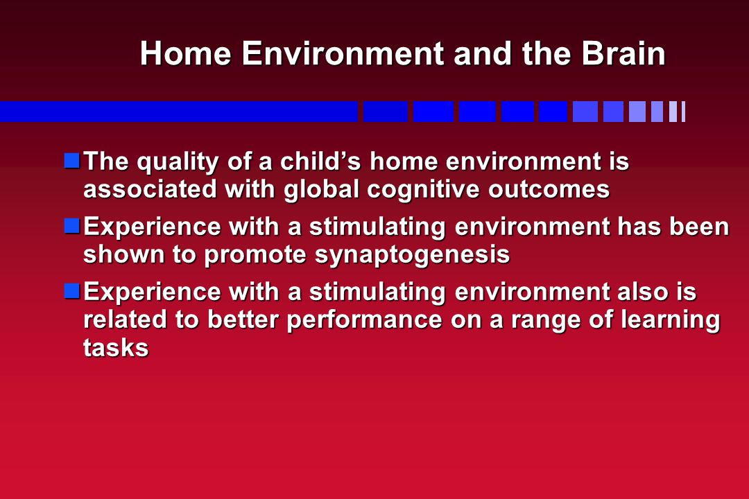 Home Environment and the Brain The quality of a child's home environment is associated with global cognitive outcomes The quality of a child's home en