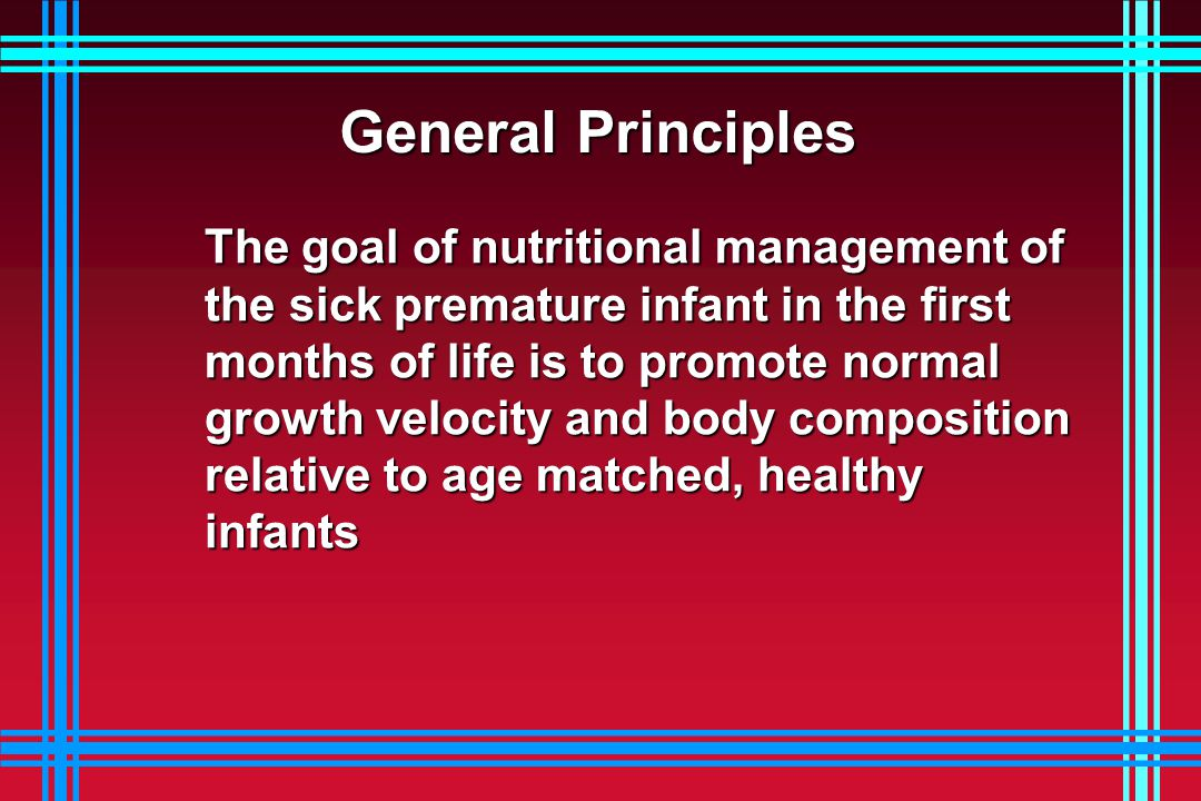 General Principles The goal of nutritional management of the sick premature infant in the first months of life is to promote normal growth velocity and body composition relative to age matched, healthy infants