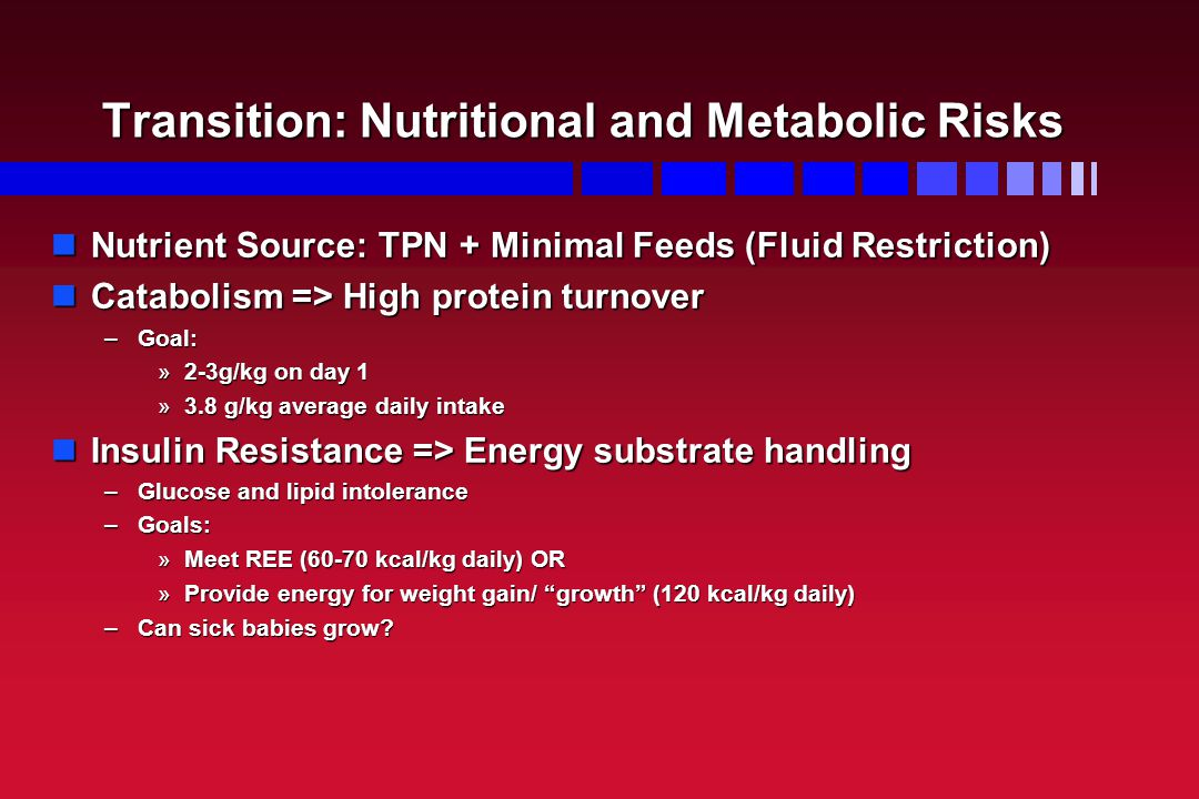 Transition: Nutritional and Metabolic Risks Nutrient Source: TPN + Minimal Feeds (Fluid Restriction) Nutrient Source: TPN + Minimal Feeds (Fluid Restriction) Catabolism => High protein turnover Catabolism => High protein turnover –Goal: »2-3g/kg on day 1 »3.8 g/kg average daily intake Insulin Resistance => Energy substrate handling Insulin Resistance => Energy substrate handling –Glucose and lipid intolerance –Goals: »Meet REE (60-70 kcal/kg daily) OR »Provide energy for weight gain/ growth (120 kcal/kg daily) –Can sick babies grow