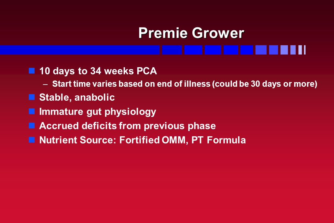 Premie Grower 10 days to 34 weeks PCA – –Start time varies based on end of illness (could be 30 days or more) Stable, anabolic Immature gut physiology