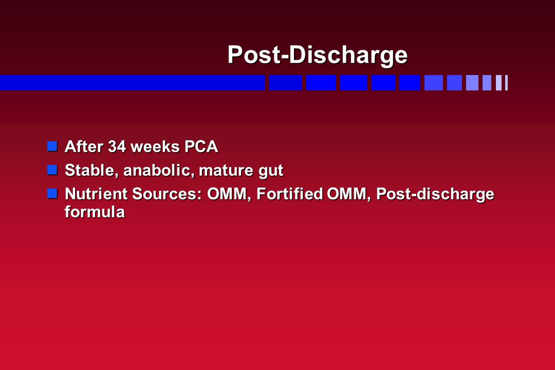 Post-Discharge After 34 weeks PCA After 34 weeks PCA Stable, anabolic, mature gut Stable, anabolic, mature gut Nutrient Sources: OMM, Fortified OMM, Post-discharge formula Nutrient Sources: OMM, Fortified OMM, Post-discharge formula