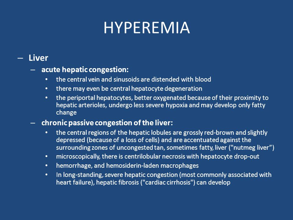 HYPEREMIA – Liver – acute hepatic congestion: the central vein and sinusoids are distended with blood there may even be central hepatocyte degeneration the periportal hepatocytes, better oxygenated because of their proximity to hepatic arterioles, undergo less severe hypoxia and may develop only fatty change – chronic passive congestion of the liver: the central regions of the hepatic lobules are grossly red-brown and slightly depressed (because of a loss of cells) and are accentuated against the surrounding zones of uncongested tan, sometimes fatty, liver ( nutmeg liver ) microscopically, there is centrilobular necrosis with hepatocyte drop-out hemorrhage, and hemosiderin-laden macrophages In long-standing, severe hepatic congestion (most commonly associated with heart failure), hepatic fibrosis ( cardiac cirrhosis ) can develop