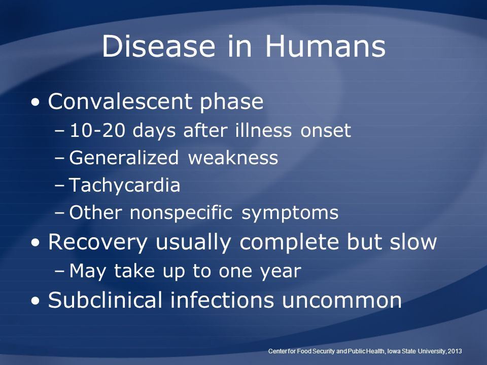 Disease in Humans Convalescent phase –10-20 days after illness onset –Generalized weakness –Tachycardia –Other nonspecific symptoms Recovery usually c