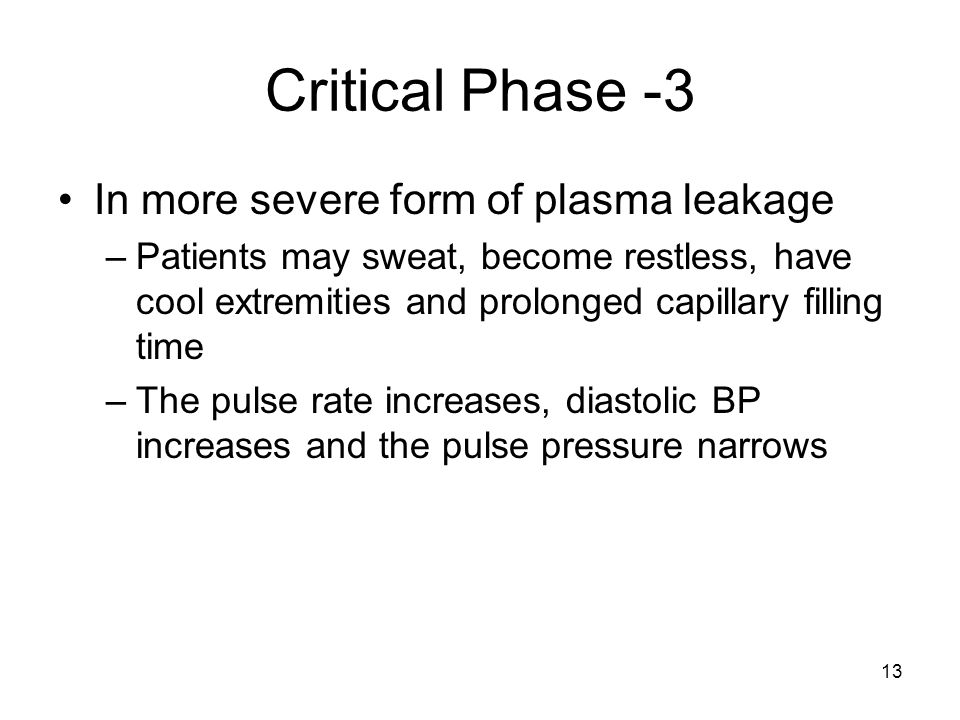 13 Critical Phase -3 In more severe form of plasma leakage –Patients may sweat, become restless, have cool extremities and prolonged capillary filling time –The pulse rate increases, diastolic BP increases and the pulse pressure narrows