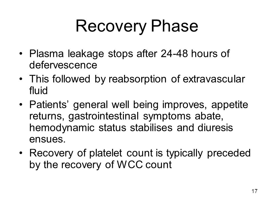 17 Recovery Phase Plasma leakage stops after 24-48 hours of defervescence This followed by reabsorption of extravascular fluid Patients' general well being improves, appetite returns, gastrointestinal symptoms abate, hemodynamic status stabilises and diuresis ensues.