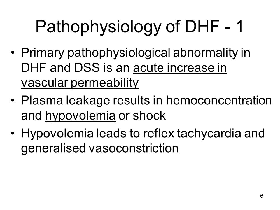 6 Pathophysiology of DHF - 1 Primary pathophysiological abnormality in DHF and DSS is an acute increase in vascular permeability Plasma leakage results in hemoconcentration and hypovolemia or shock Hypovolemia leads to reflex tachycardia and generalised vasoconstriction