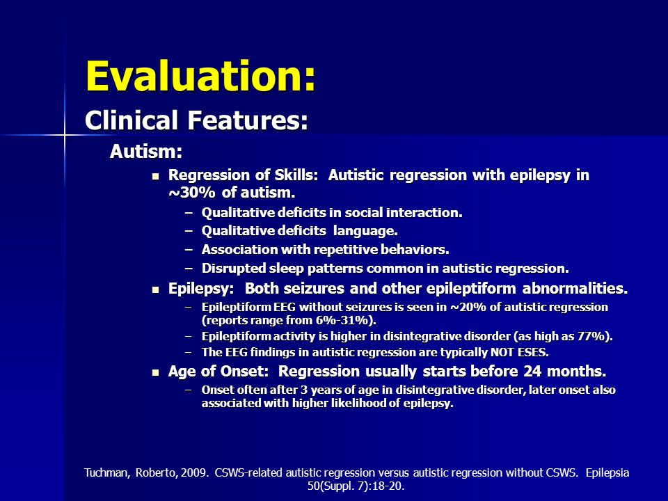 Evaluation: Clinical Features: Autism: Regression of Skills: Autistic regression with epilepsy in ~30% of autism.