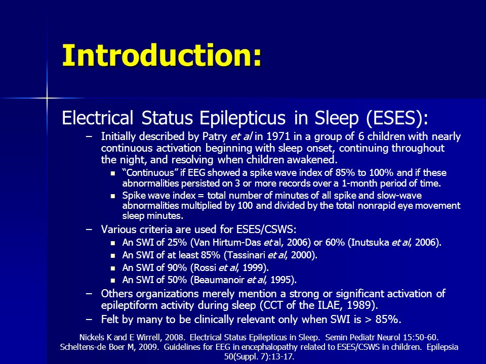 Introduction: Electrical Status Epilepticus in Sleep (ESES): – –Initially described by Patry et al in 1971 in a group of 6 children with nearly continuous activation beginning with sleep onset, continuing throughout the night, and resolving when children awakened.