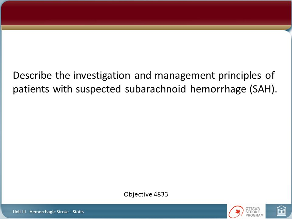 Describe the investigation and management principles of patients with suspected subarachnoid hemorrhage (SAH). Objective 4833 Unit III - Hemorrhagic S