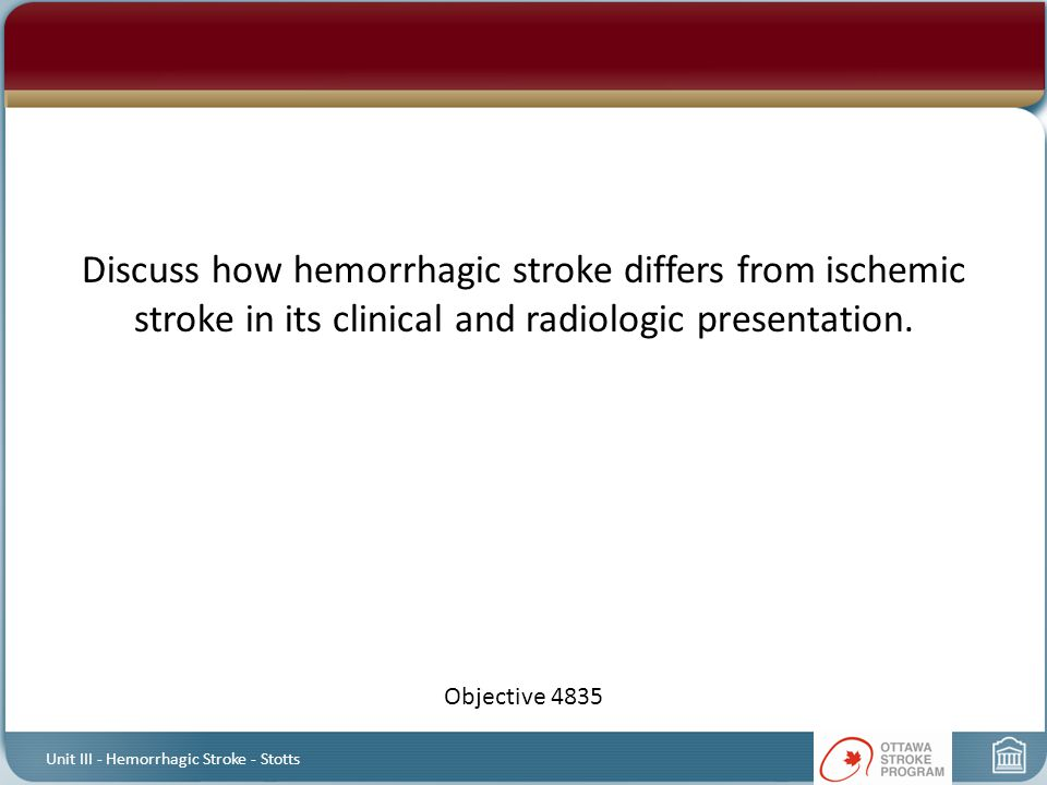 Discuss how hemorrhagic stroke differs from ischemic stroke in its clinical and radiologic presentation. Objective 4835 Unit III - Hemorrhagic Stroke