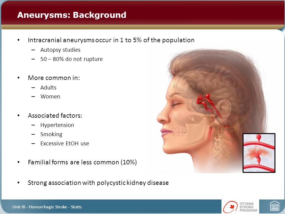 Aneurysms: Background Intracranial aneurysms occur in 1 to 5% of the population – Autopsy studies – 50 – 80% do not rupture More common in: – Adults –