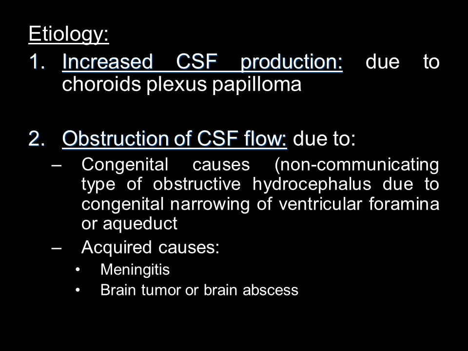 Etiology: 1.Increased CSF production: 1.Increased CSF production: due to choroids plexus papilloma 2.Obstruction of CSF flow: 2.Obstruction of CSF flo