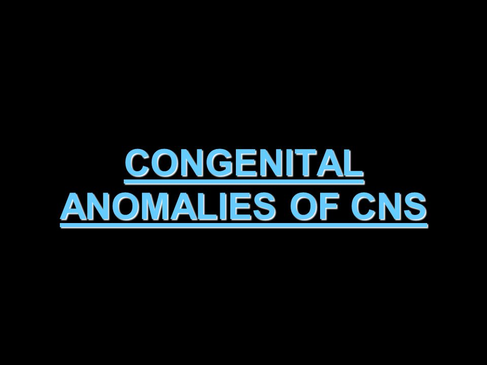 CONGENITAL ANOMALIES OF CNS