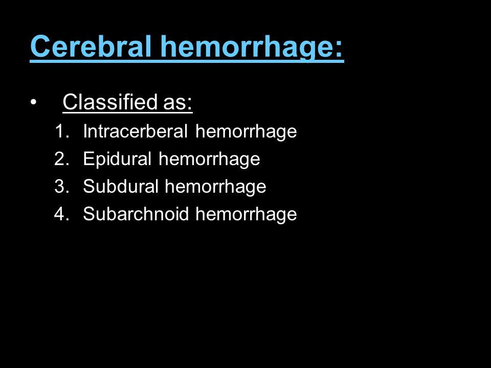 Cerebral hemorrhage: Classified as: 1.Intracerberal hemorrhage 2.Epidural hemorrhage 3.Subdural hemorrhage 4.Subarchnoid hemorrhage