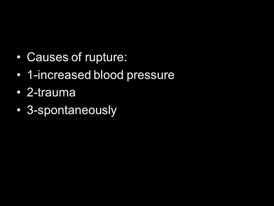 Causes of rupture: 1-increased blood pressure 2-trauma 3-spontaneously