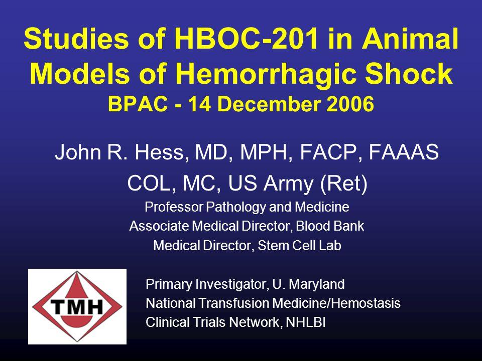 Studies of HBOC-201 in Animal Models of Hemorrhagic Shock BPAC - 14 December 2006 John R. Hess, MD, MPH, FACP, FAAAS COL, MC, US Army (Ret) Professor