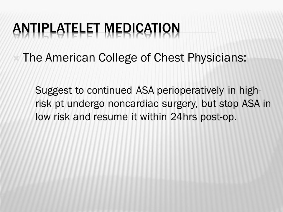  The American College of Chest Physicians: Suggest to continued ASA perioperatively in high- risk pt undergo noncardiac surgery, but stop ASA in low risk and resume it within 24hrs post-op.