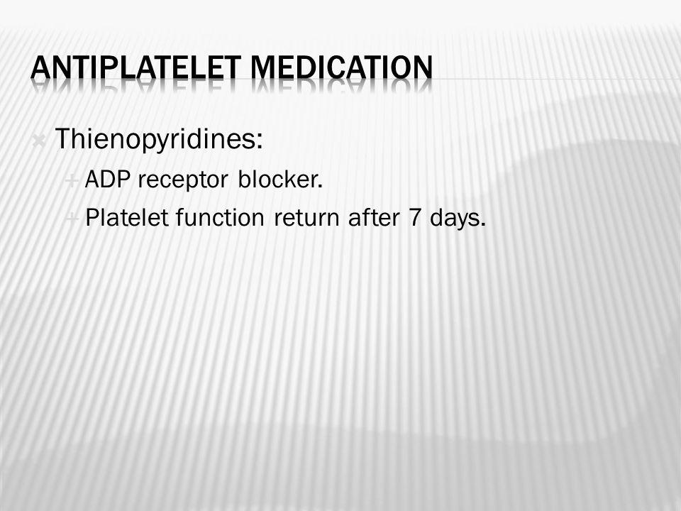  Thienopyridines:  ADP receptor blocker.  Platelet function return after 7 days.