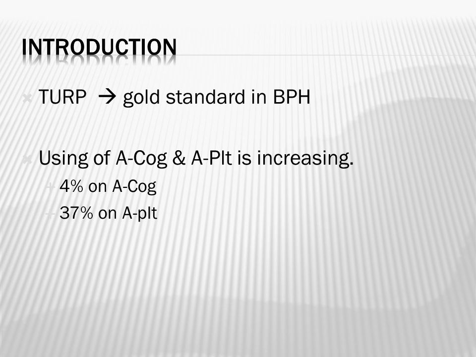  TURP  gold standard in BPH  Using of A-Cog & A-Plt is increasing.  4% on A-Cog  37% on A-plt