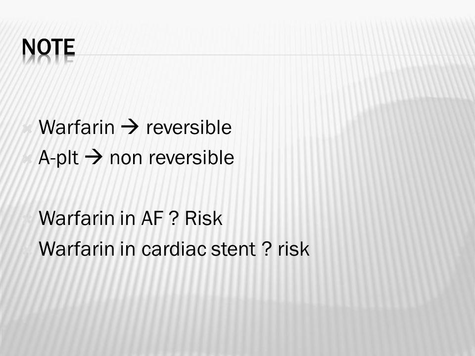  Warfarin  reversible  A-plt  non reversible  Warfarin in AF .