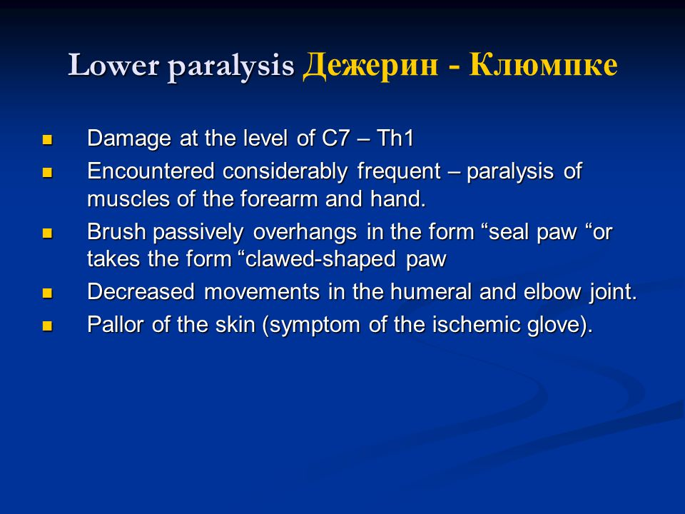 Lower paralysis Lower paralysis Дежерин - Клюмпке Damage at the level of C7 – Th1 Damage at the level of C7 – Th1 Encountered considerably frequent – paralysis of muscles of the forearm and hand.