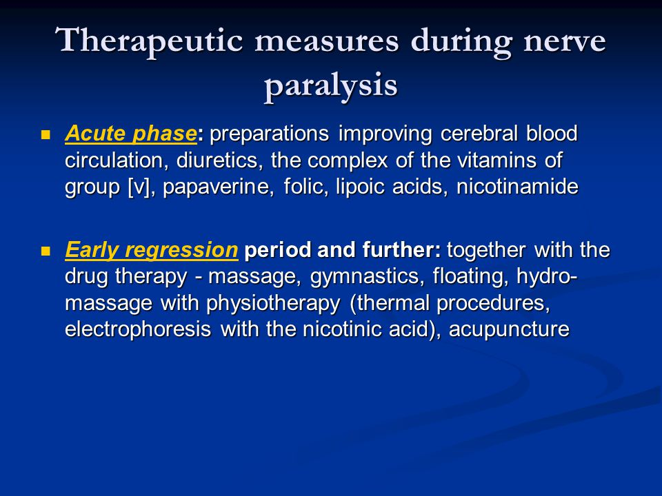 Therapeutic measures during nerve paralysis : preparations improving cerebral blood circulation, diuretics, the complex of the vitamins of group [v], papaverine, folic, lipoic acids, nicotinamide Acute phase: preparations improving cerebral blood circulation, diuretics, the complex of the vitamins of group [v], papaverine, folic, lipoic acids, nicotinamide period and further: together with the drug therapy - massage, gymnastics, floating, hydro- massage with physiotherapy (thermal procedures, electrophoresis with the nicotinic acid), acupuncture Early regression period and further: together with the drug therapy - massage, gymnastics, floating, hydro- massage with physiotherapy (thermal procedures, electrophoresis with the nicotinic acid), acupuncture