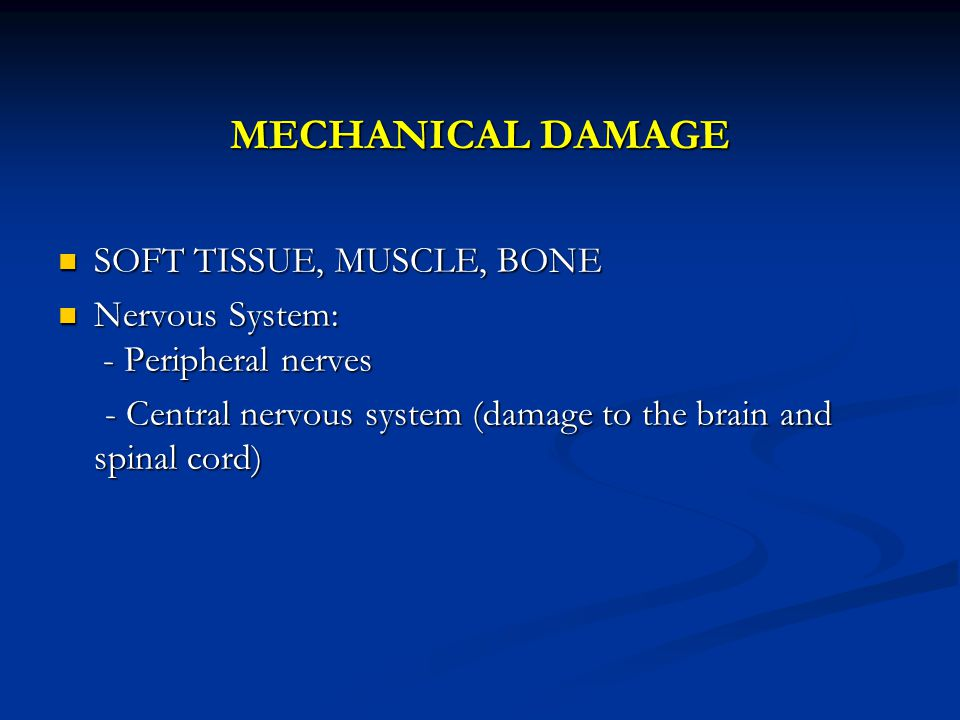 MECHANICAL DAMAGE SOFT TISSUE, MUSCLE, BONE SOFT TISSUE, MUSCLE, BONE Nervous System: - Peripheral nerves Nervous System: - Peripheral nerves - Central nervous system (damage to the brain and spinal cord) - Central nervous system (damage to the brain and spinal cord)