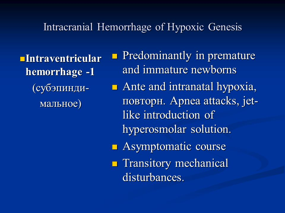 Intracranial Hemorrhage of Hypoxic Genesis Intraventricular hemorrhage -1 Intraventricular hemorrhage -1(субэпинди-мальное) Predominantly in premature and immature newborns Ante and intranatal hypoxia, повторн.