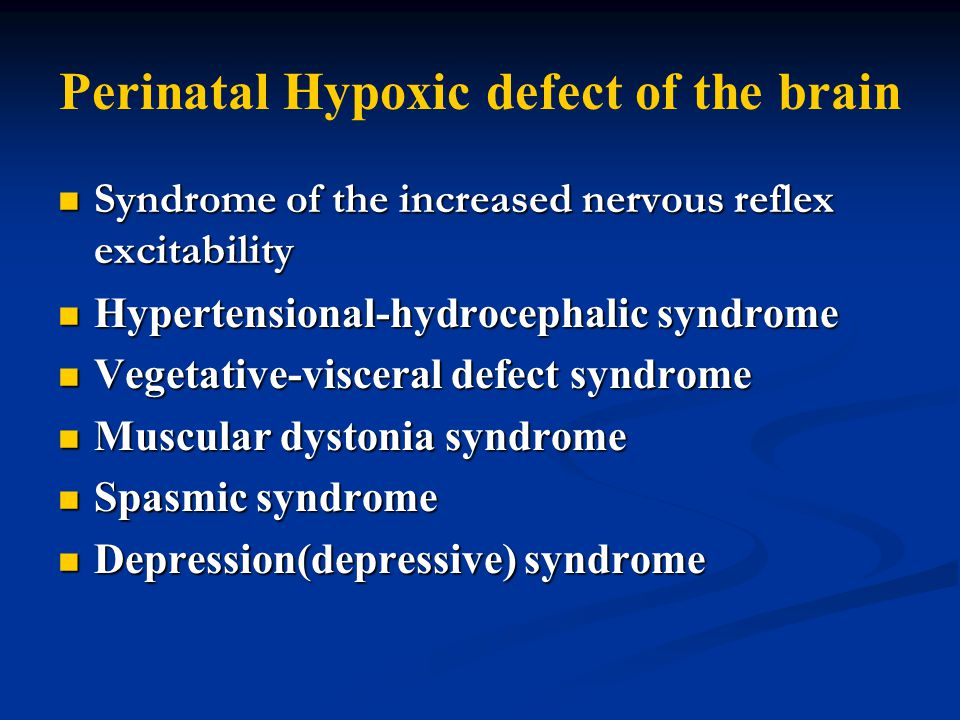 Perinatal Hypoxic defect of the brain Syndrome of the increased nervous reflex excitability Syndrome of the increased nervous reflex excitability Hypertensional-hydrocephalic syndrome Hypertensional-hydrocephalic syndrome Vegetative-visceral defect syndrome Vegetative-visceral defect syndrome Muscular dystonia syndrome Muscular dystonia syndrome Spasmic syndrome Spasmic syndrome Depression(depressive) syndrome Depression(depressive) syndrome