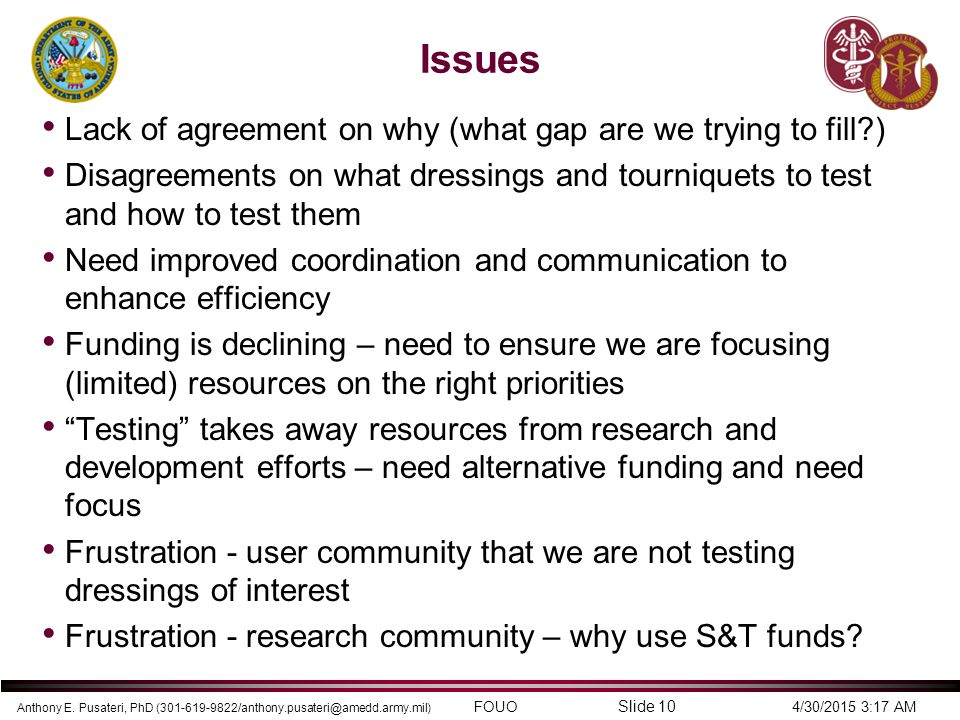Anthony E. Pusateri, PhD (301-619-9822/anthony.pusateri@amedd.army.mil) FOUO 4/30/2015 3:17 AM Slide 10 Issues Lack of agreement on why (what gap are