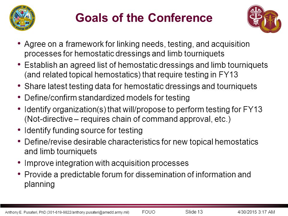 Anthony E. Pusateri, PhD (301-619-9822/anthony.pusateri@amedd.army.mil) FOUO 4/30/2015 3:17 AM Slide 13 Goals of the Conference Agree on a framework f